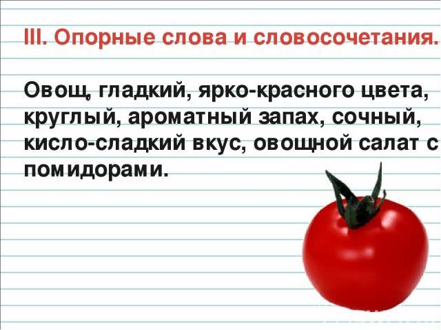 III. Опорные слова и словосочетания. Овощ, гладкий, ярко-красного цвета, круглый, ароматный запах, сочный, кисло-сладкий вкус, овощной салат с помидорами.