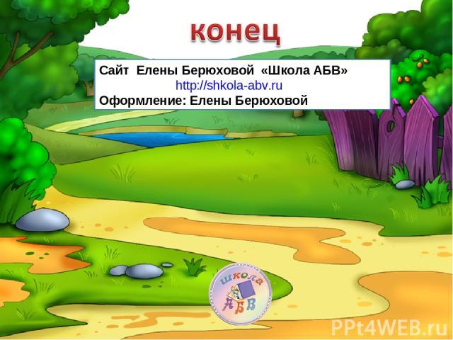 Сайт Елены Берюховой «Школа АБВ» http://shkola-abv.ru Оформление: Елены Берюховой