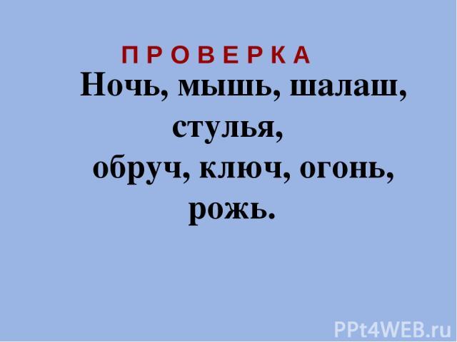 Ночь, мышь, шалаш, стулья, обруч, ключ, огонь, рожь. П Р О В Е Р К А