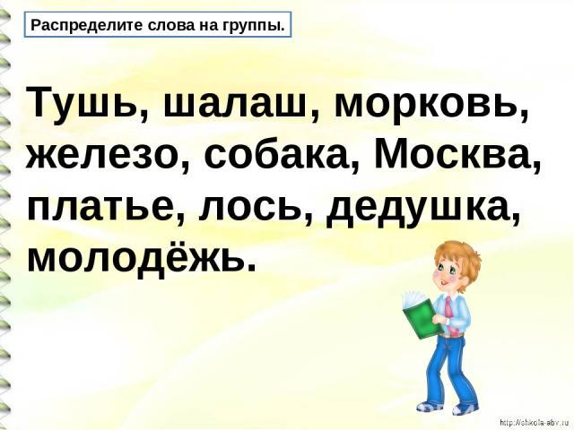 Распределите слова на группы. Тушь, шалаш, морковь, железо, собака, Москва, платье, лось, дедушка, молодёжь.