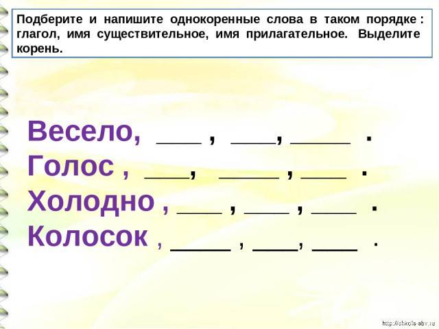 Подберите и напишите однокоренные слова в таком порядке : глагол, имя существительное, имя прилагательное. Выделите корень. Весело, ___ , ___, ____ . Голос , ___, ____ , ___ . Холодно , ___ , ___ , ___ . Колосок , ____ , ___, ___ .