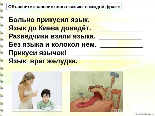 Объясните значение слова «язык» в каждой фразе: Больно прикусил язык. ____________ Язык до Киева доведёт. ____________ Разведчики взяли языка. ___________ Без языка и колокол нем. ___________ Прикуси язычок! __________________ Язык враг желудка. ___…