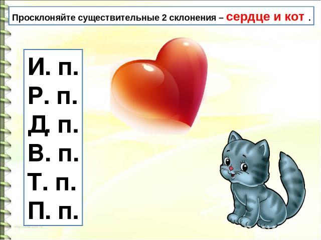 Просклоняйте существительные 2 склонения – сердце и кот . И. п. Р. п. Д. п. В. п. Т. п. П. п.