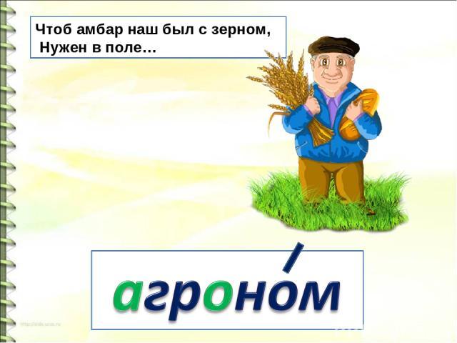Чтоб амбар наш был с зерном, Нужен в поле…
