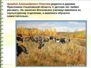 Аркадий Александрович Пластов родился в деревне Прислониха Ульяновской области.
