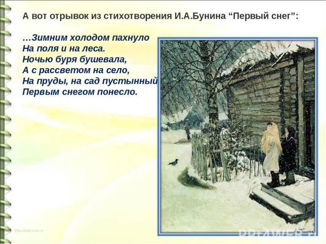 """А вот отрывок из стихотворения И.А.Бунина """"Первый снег"""": …Зимним холодом пахнуло На поля и на леса. Ночью буря бушевала, А с рассветом на село, На пруды, на сад пустынный Первым снегом понесло."""