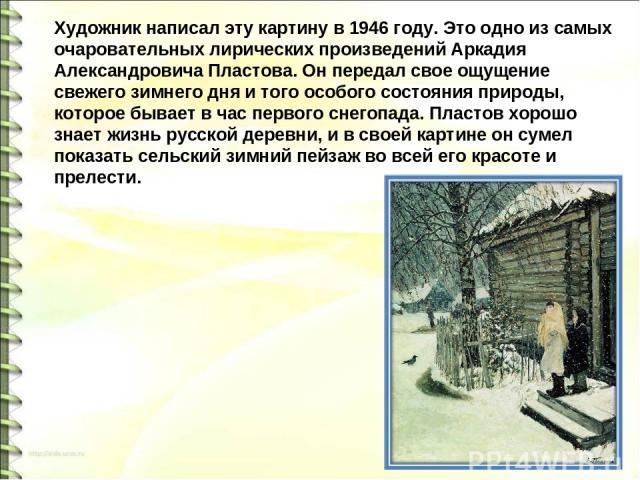Художник написал эту картину в 1946 году. Это одно из самых очаровательных лирических произведений Аркадия Александровича Пластова. Он передал свое ощущение свежего зимнего дня и того особого состояния природы, которое бывает в час первого снегопада…