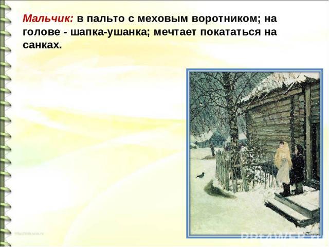 Мальчик: в пальто с меховым воротником; на голове - шапка-ушанка; мечтает покататься на санках.
