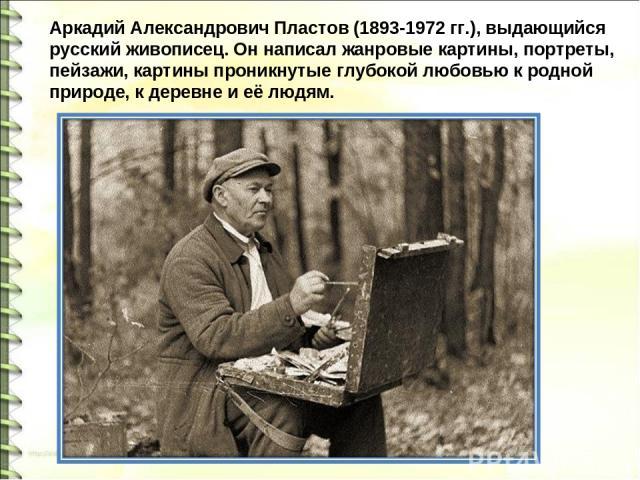 Аркадий Александрович Пластов (1893-1972 гг.), выдающийся русский живописец. Он написал жанровые картины, портреты, пейзажи, картины проникнутые глубокой любовью к родной природе, к деревне и её людям.