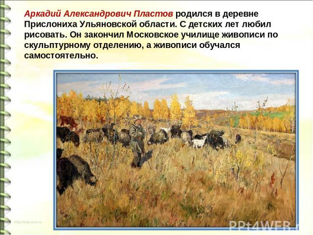Аркадий Александрович Пластов родился в деревне Прислониха Ульяновской области. С детских лет любил рисовать. Он закончил Московское училище живописи по скульптурному отделению, а живописи обучался самостоятельно.