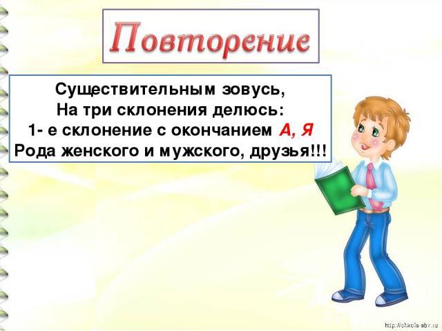Существительным зовусь, На три склонения делюсь: 1- е склонение с окончанием А, Я Рода женского и мужского, друзья!!!