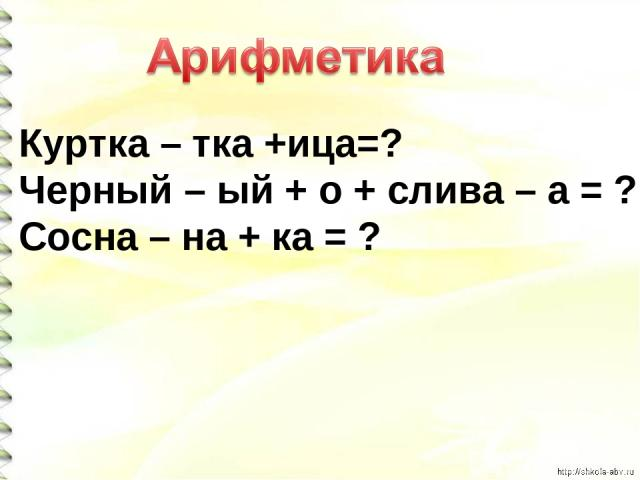 Куртка – тка +ица=? Черный – ый + о + слива – а = ? Сосна – на + ка = ?