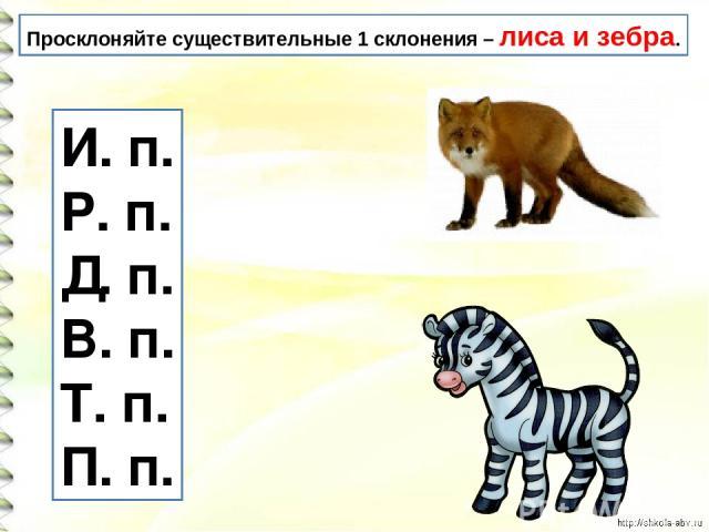 Просклоняйте существительные 1 склонения – лиса и зебра. И. п. Р. п. Д. п. В. п. Т. п. П. п.