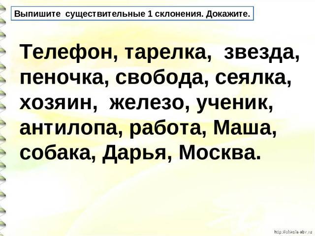 Выпишите существительные 1 склонения. Докажите. Телефон, тарелка, звезда, пеночка, свобода, сеялка, хозяин, железо, ученик, антилопа, работа, Маша, собака, Дарья, Москва.