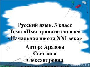 Русский язык. 3 класс Тема «Имя прилагательное» «Начальная школа XXI века» Автор