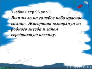 Учебник стр.96 упр.1 Выплыло на голубое небо красное солнце. Жаворонок выпорхнул