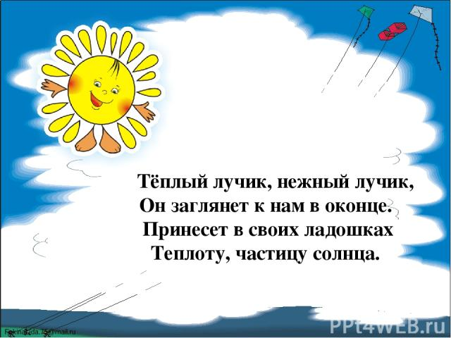 Тёплый лучик, нежный лучик, Он заглянет к нам в оконце. Принесет в своих ладошках Теплоту, частицу солнца. FokinaLida.75@mail.ru