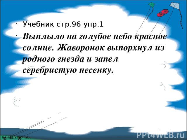 Учебник стр.96 упр.1 Выплыло на голубое небо красное солнце. Жаворонок выпорхнул из родного гнезда и запел серебристую песенку. FokinaLida.75@mail.ru