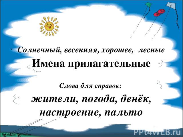 Солнечный, весенняя, хорошее, лесные Имена прилагательные Слова для справок: жители, погода, денёк, настроение, пальто FokinaLida.75@mail.ru