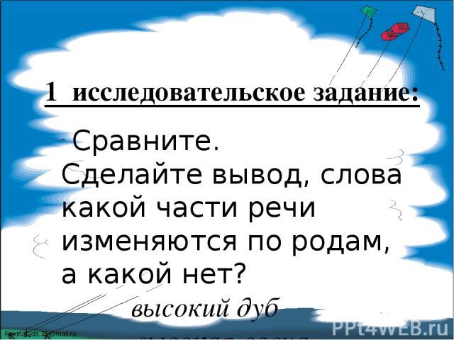 1 исследовательское задание: Сравните. Сделайте вывод, слова какой части речи изменяются по родам, а какой нет? высокий дуб высокая сосна высокое дерево FokinaLida.75@mail.ru