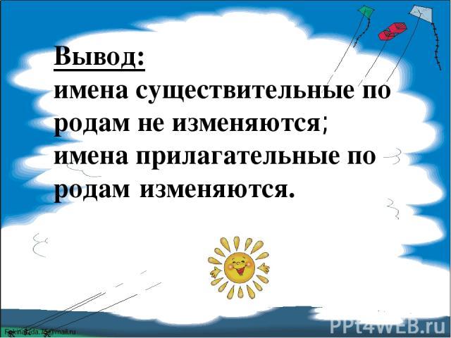 Вывод: имена существительные по родам не изменяются; имена прилагательные по родам изменяются. FokinaLida.75@mail.ru