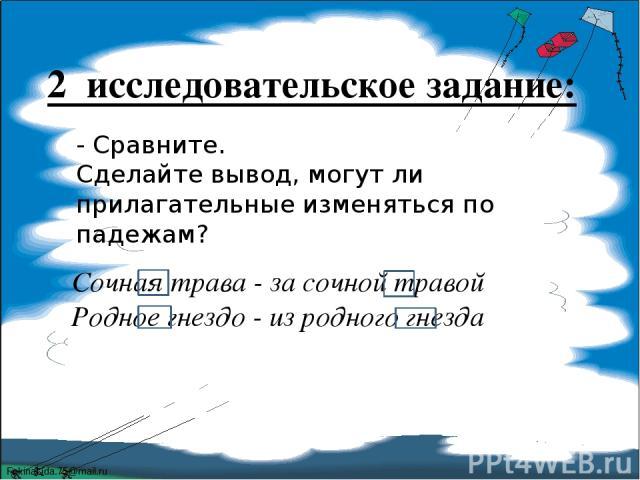 2 исследовательское задание: - Сравните. Сделайте вывод, могут ли прилагательные изменяться по падежам? Сочная трава - за сочной травой Родное гнездо - из родного гнезда FokinaLida.75@mail.ru