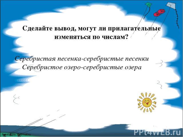 Сделайте вывод, могут ли прилагательные изменяться по числам? Серебристая песенка-серебристые песенки Серебристое озеро-серебристые озера FokinaLida.75@mail.ru