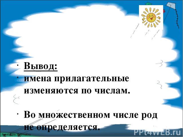 Вывод: имена прилагательные изменяются по числам. Во множественном числе род не определяется. FokinaLida.75@mail.ru
