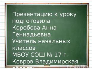 Презентацию к уроку подготовила Коробова Анна Геннадьевна Учитель начальных клас