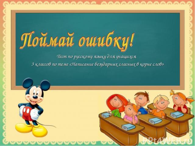 Тест по русскому языку для учащихся 3 классов по теме «Написание безударных гласных в корне слов»