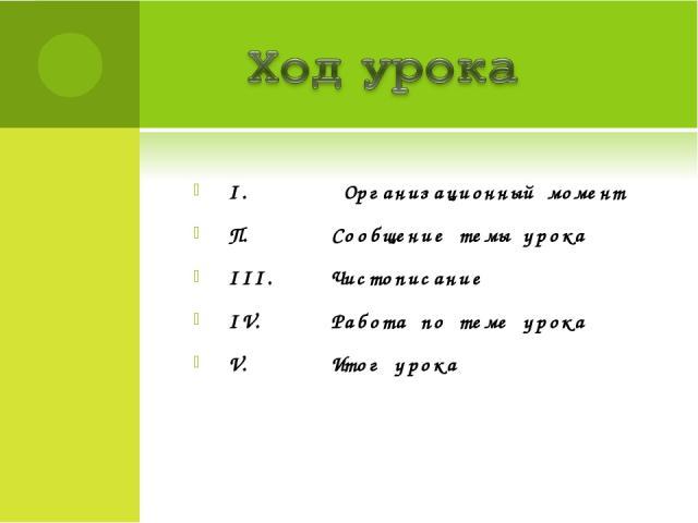 I. Организационный момент П. Сообщение темы урока III. Чистописание IV. Работа по теме урока V. Итог урока