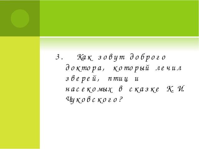 3. Как зовут доброго доктора, который лечил зверей, птиц и насекомых в сказке К.И. Чуковского?