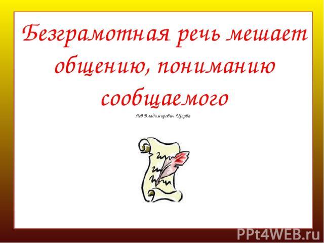 Безграмотная речь мешает общению, пониманию сообщаемого Лев Владимирович Щерба