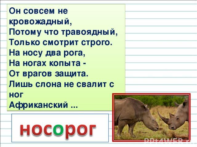 Он совсем не кровожадный, Потому что травоядный, Только смотрит строго. На носу два рога, На ногах копыта - От врагов защита. Лишь слона не свалит с ног Африканский ...