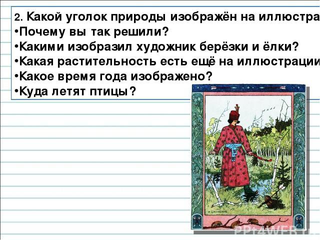 2. Какой уголок природы изображён на иллюстрации? Почему вы так решили? Какими изобразил художник берёзки и ёлки? Какая растительность есть ещё на иллюстрации? Какое время года изображено? Куда летят птицы?