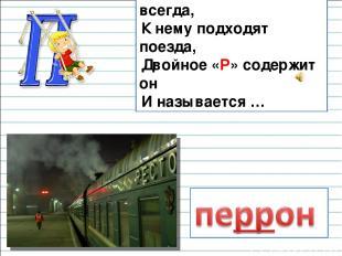 Он на вокзале есть всегда, К нему подходят поезда, Двойное «Р» содержит он И наз