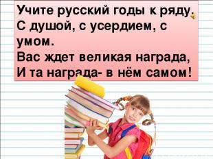 Учите русский годы к ряду, С душой, с усердием, с умом. Вас ждет великая награда