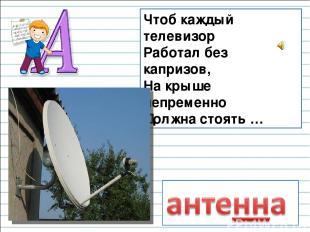 Чтоб каждый телевизор Работал без капризов, На крыше непременно Должна стоять …