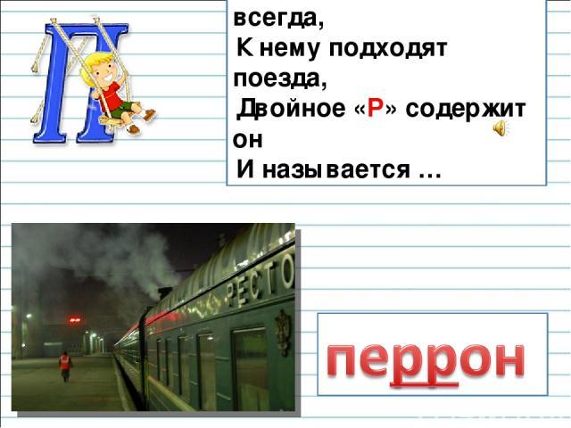 Он на вокзале есть всегда, К нему подходят поезда, Двойное «Р» содержит он И называется …