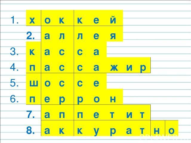 1. х о к к е й 2. а л л е я 3. к а с с а 4. п а с с а ж и р 5. ш о с с е 6. п е р р о н 7. а п п е т и т 8. а к к у р а т н о