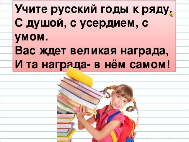Учите русский годы к ряду, С душой, с усердием, с умом. Вас ждет великая награда, И та награда- в нём самом!