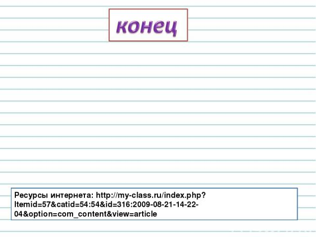 Ресурсы интернета: http://my-class.ru/index.php?Itemid=57&catid=54:54&id=316:2009-08-21-14-22-04&option=com_content&view=article