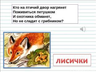 Кто на птичий двор нагрянет Поживиться петушком И охотника обманет, Но не сладит
