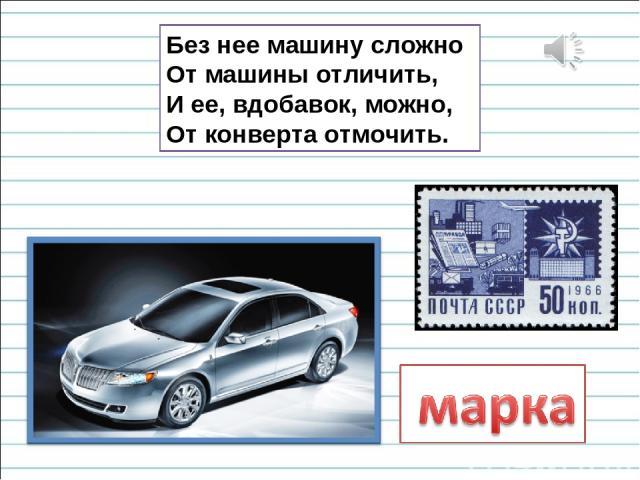 Без нее машину сложно От машины отличить, И ее, вдобавок, можно, От конверта отмочить.