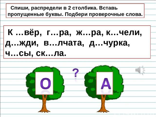 Спиши, распредели в 2 столбика. Вставь пропущенные буквы. Подбери проверочные слова. К …вёр, г…ра, ж…ра, к…чели, д…жди, в…лчата, д…чурка, ч…сы, ск…ла.