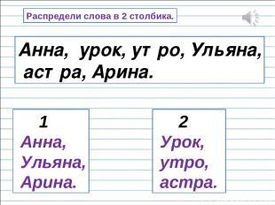 Распредели слова в 2 столбика. Анна, урок, утро, Ульяна, астра, Арина. 1 Анна, У