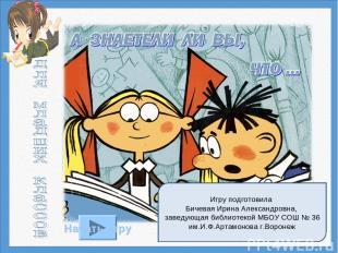 Игру подготовила Бичевая Ирина Александровна, заведующая библиотекой МБОУ СОШ №
