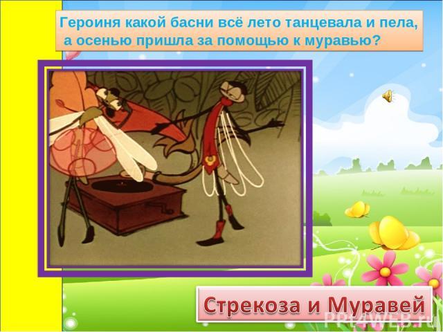 Героиня какой басни всё лето танцевала и пела, а осенью пришла за помощью к муравью?
