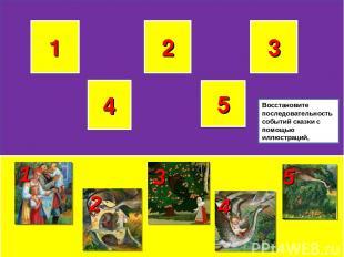 1 2 3 5 4 1 3 2 4 5 Восстановите последовательность событий сказки с помощью илл