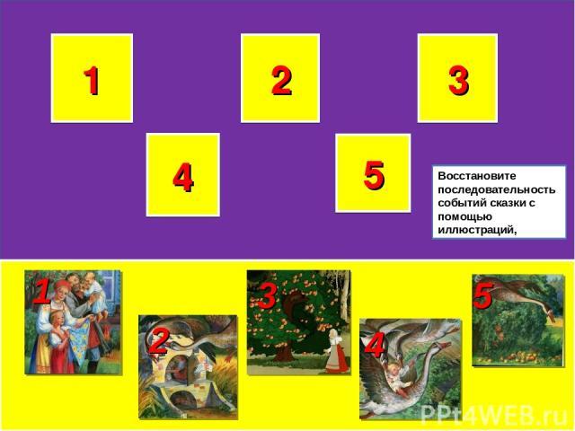 1 2 3 5 4 1 3 2 4 5 Восстановите последовательность событий сказки с помощью иллюстраций,